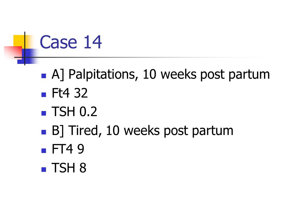 Case 14 A] Palpitations, 10 weeks post partum Ft4 32 TSH 0.2